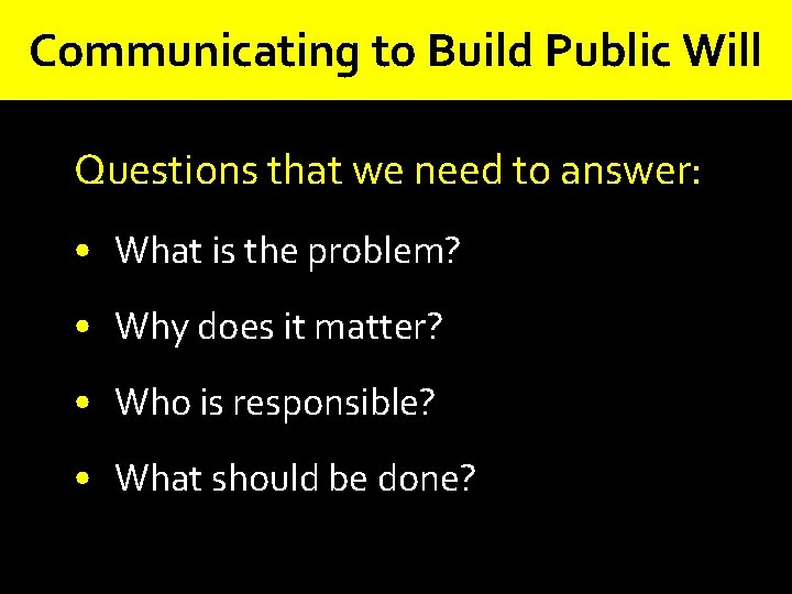 Communicating to Build Public Will Questions that we need to answer: • What is
