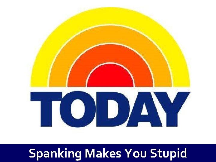 Spanking Makes You Stupid