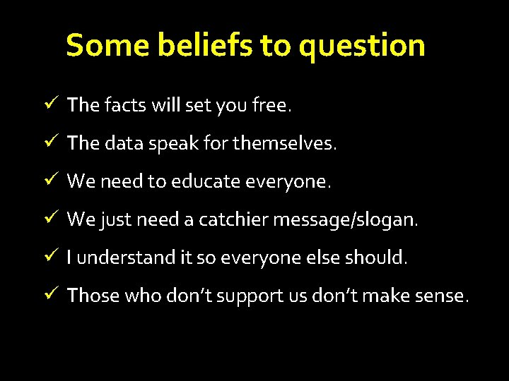 Some beliefs to question ü The facts will set you free. ü The data