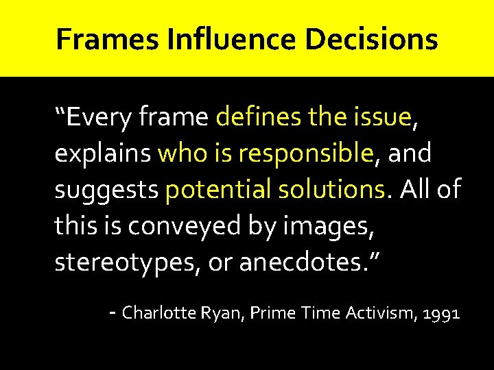 """Frames Influence Decisions """"Every frame defines the issue, explains who is responsible, and suggests"""