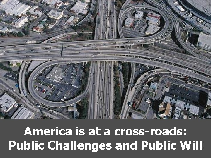 America is at a cross-roads: Public Challenges and Public Will