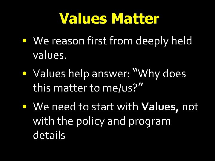 Values Matter • We reason first from deeply held values. • Values help answer: