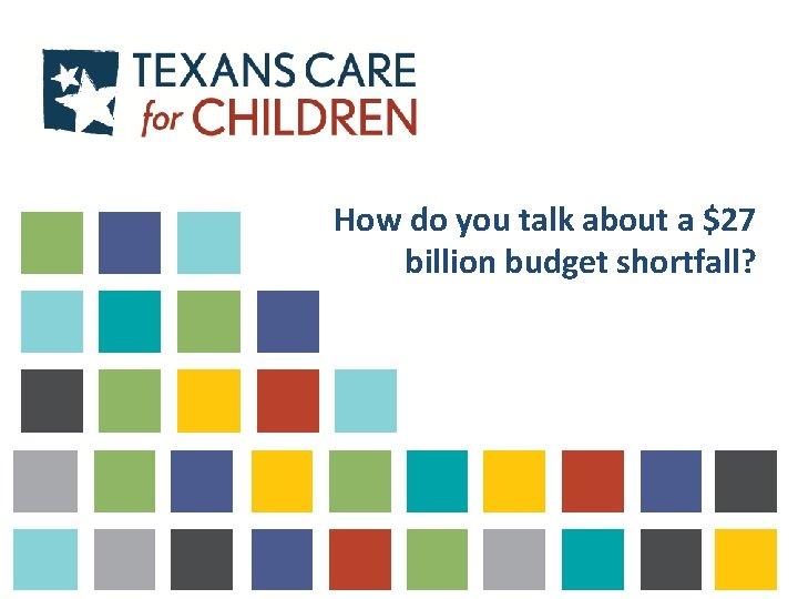 How do you talk about a $27 billion budget shortfall?