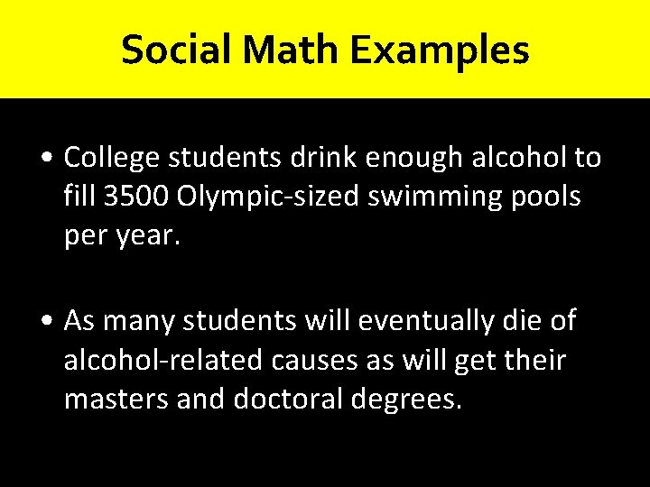 Social Math Examples • College students drink enough alcohol to fill 3500 Olympic-sized swimming