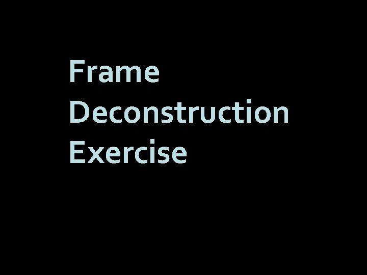 Frame Deconstruction Exercise