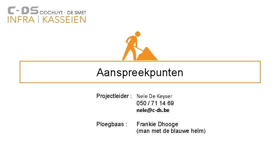 Aanspreekpunten Projectleider : Nele De Keyser 050 / 71 14 69 nele@c-ds. be Ploegbaas