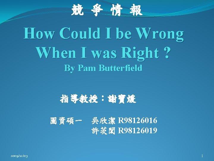 競 爭 情 報 How Could I be Wrong When I was Right ?