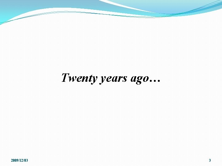 Twenty years ago… 2009/12/03 3