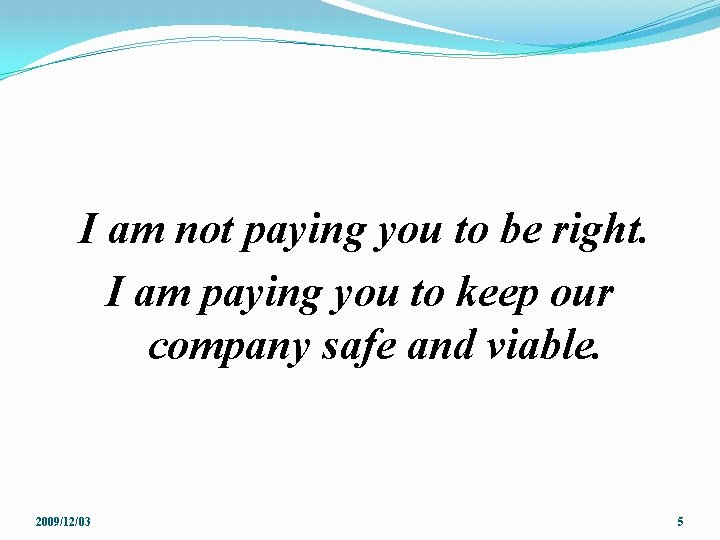 I am not paying you to be right. I am paying you to keep