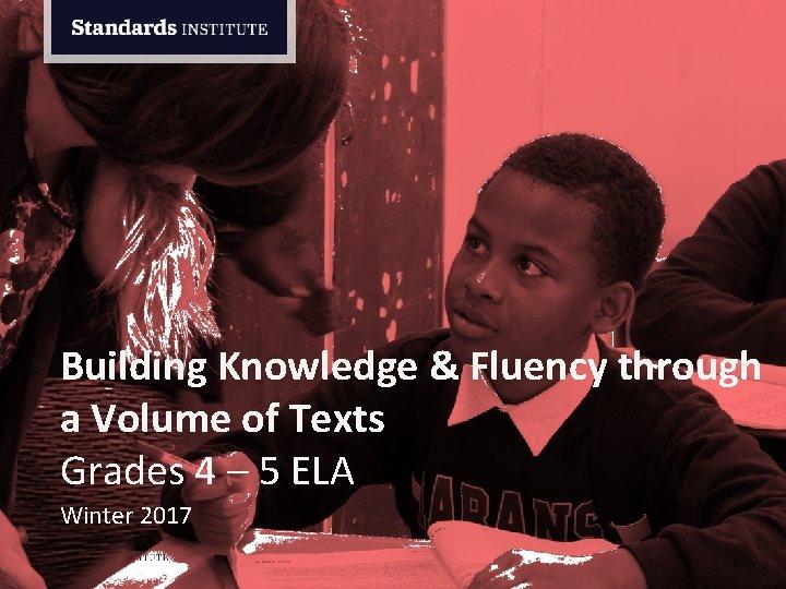 Building Knowledge & Fluency through a Volume of Texts Grades 4 – 5 ELA