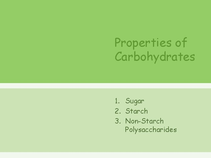 Properties of Carbohydrates 1. Sugar 2. Starch 3. Non-Starch Polysaccharides