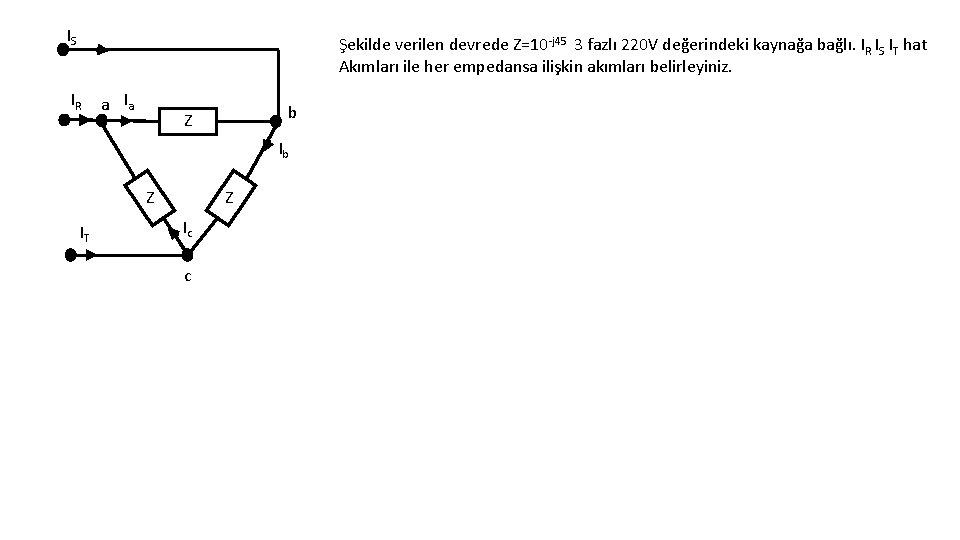 IS Şekilde verilen devrede Z=10 -j 45 3 fazlı 220 V değerindeki kaynağa bağlı.