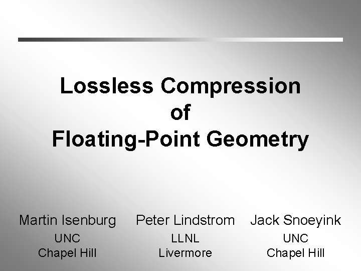 Lossless Compression of Floating-Point Geometry Martin Isenburg Peter Lindstrom Jack Snoeyink UNC Chapel Hill