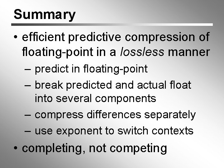 Summary • efficient predictive compression of floating-point in a lossless manner – predict in