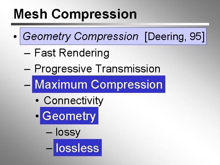 Mesh Compression • Geometry Compression [[Deering, 95] – Fast Rendering – Progressive Transmission –