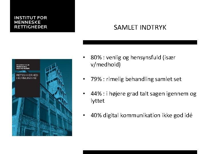 SAMLET INDTRYK • 80% : venlig og hensynsfuld (især v/medhold) • 79% : rimelig