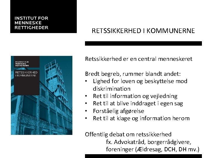 RETSSIKKERHED I KOMMUNERNE Retssikkerhed er en central menneskeret Bredt begreb, rummer blandt andet: •