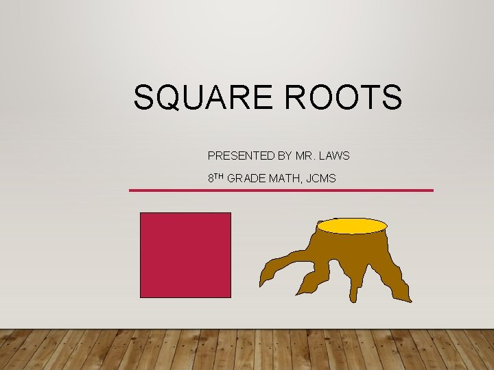 SQUARE ROOTS PRESENTED BY MR. LAWS 8 TH GRADE MATH, JCMS