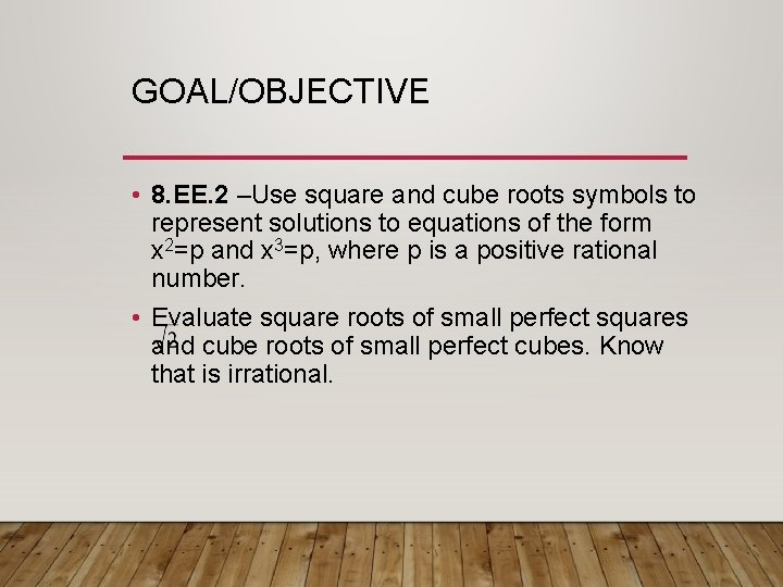 GOAL/OBJECTIVE • 8. EE. 2 –Use square and cube roots symbols to represent solutions