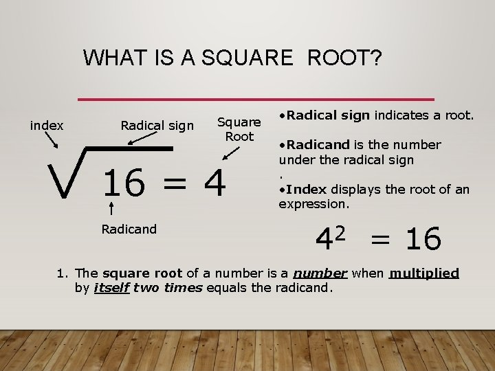 WHAT IS A SQUARE ROOT? index Radical sign Square Root 16 = 4 Radicand