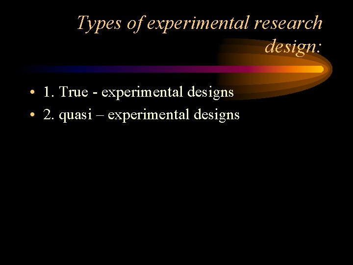 Types of experimental research design: • 1. True - experimental designs • 2. quasi