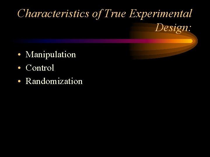Characteristics of True Experimental Design: • Manipulation • Control • Randomization