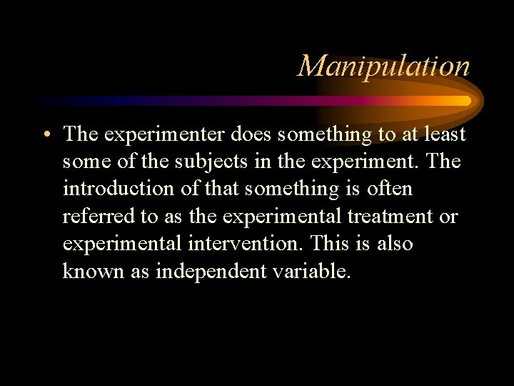 Manipulation • The experimenter does something to at least some of the subjects in