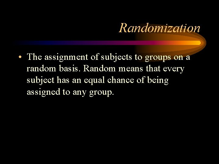 Randomization • The assignment of subjects to groups on a random basis. Random means