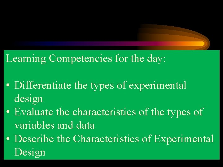 Learning Competencies for the day: • Differentiate the types of experimental design • Evaluate