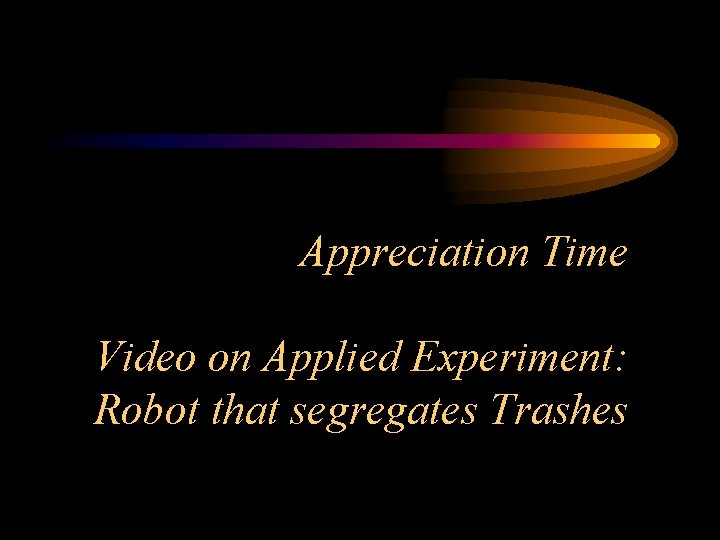 Appreciation Time Video on Applied Experiment: Robot that segregates Trashes
