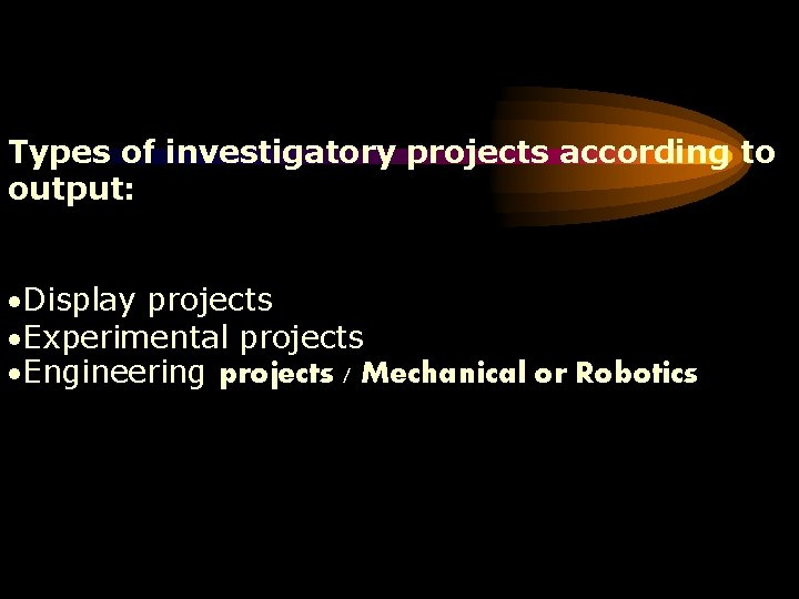 Types of investigatory projects according to output: Display projects Experimental projects Engineering projects /