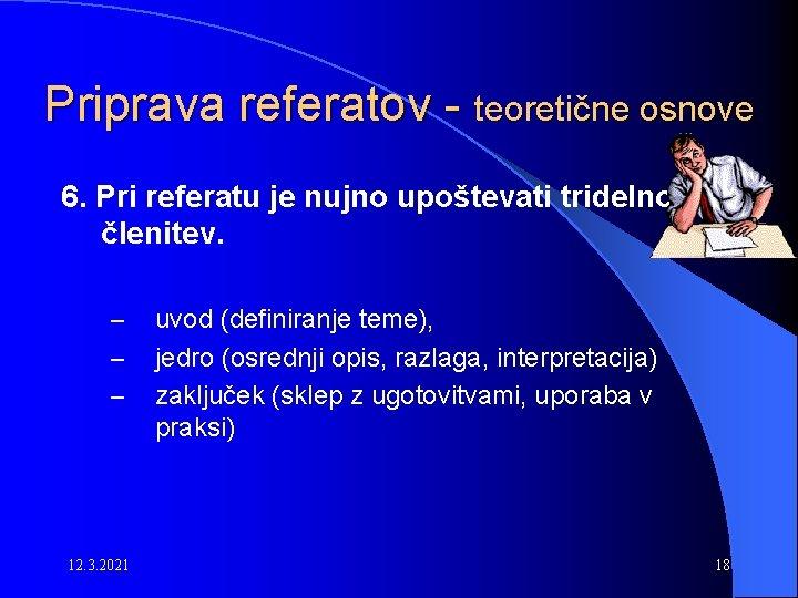 Priprava referatov - teoretične osnove 6. Pri referatu je nujno upoštevati tridelno členitev. –