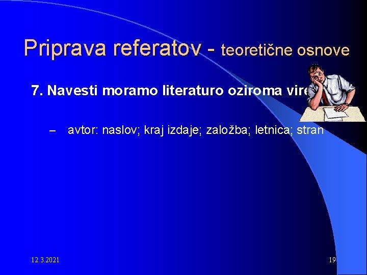 Priprava referatov - teoretične osnove 7. Navesti moramo literaturo oziroma vire. – 12. 3.