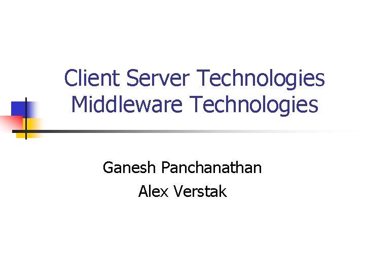 Client Server Technologies Middleware Technologies Ganesh Panchanathan Alex Verstak