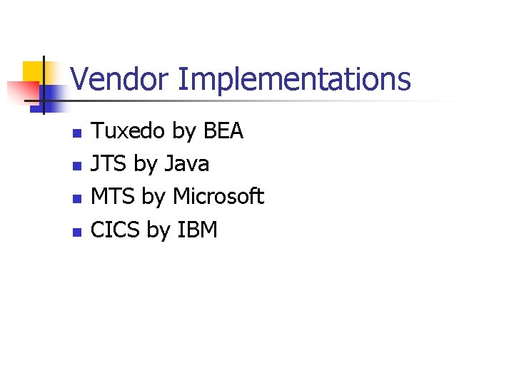 Vendor Implementations n n Tuxedo by BEA JTS by Java MTS by Microsoft CICS