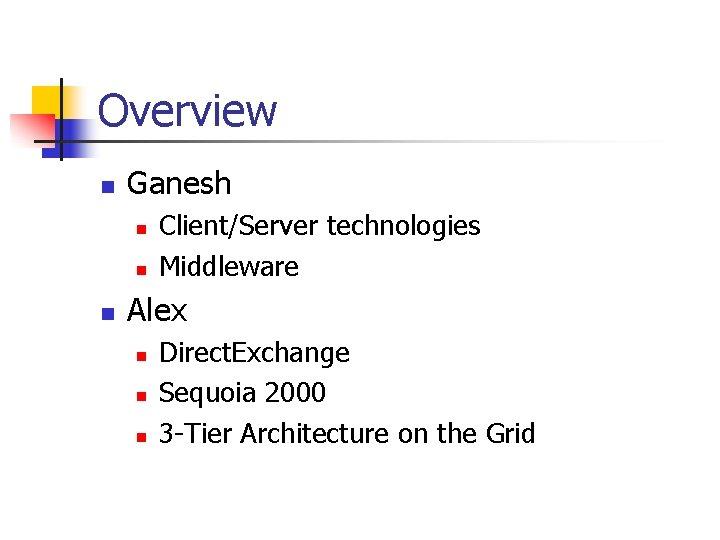 Overview n Ganesh n n n Client/Server technologies Middleware Alex n n n Direct.