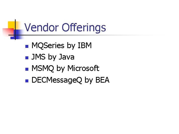 Vendor Offerings n n MQSeries by IBM JMS by Java MSMQ by Microsoft DECMessage.