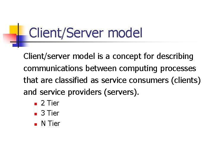 Client/Server model Client/server model is a concept for describing communications between computing processes that
