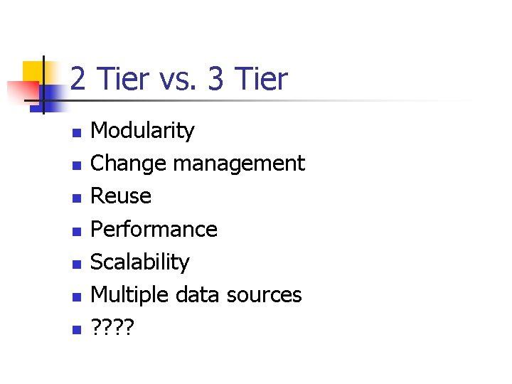 2 Tier vs. 3 Tier n n n n Modularity Change management Reuse Performance