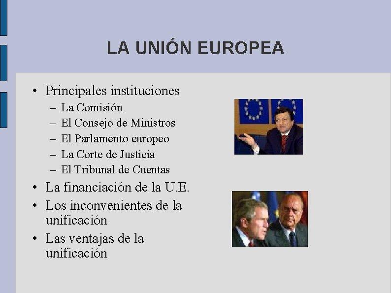 LA UNIÓN EUROPEA • Principales instituciones – – – La Comisión El Consejo de