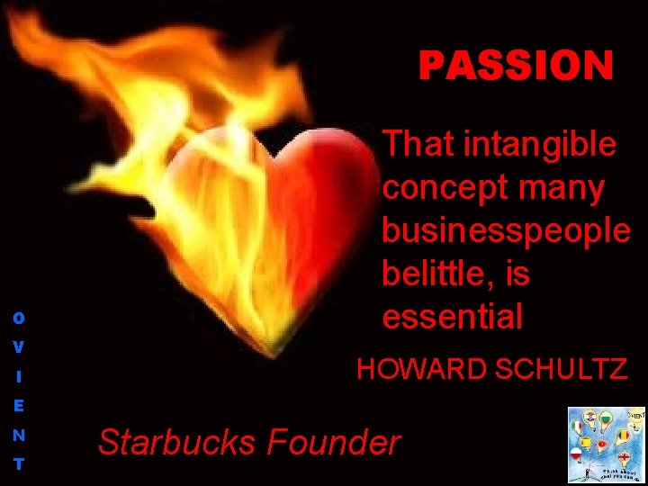 PASSION O V I That intangible concept many businesspeople belittle, is essential HOWARD SCHULTZ