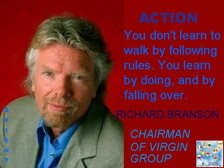 ACTION You don't learn to walk by following rules. You learn by doing, and