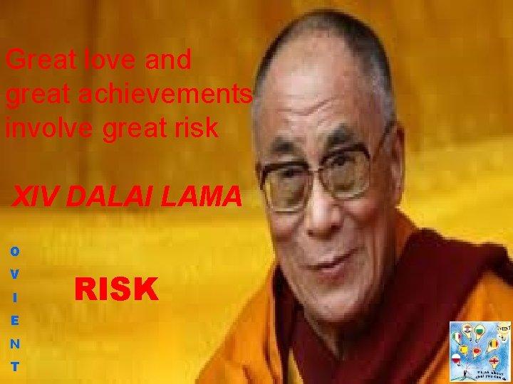 Great love and great achievements involve great risk XIV DALAI LAMA O V I