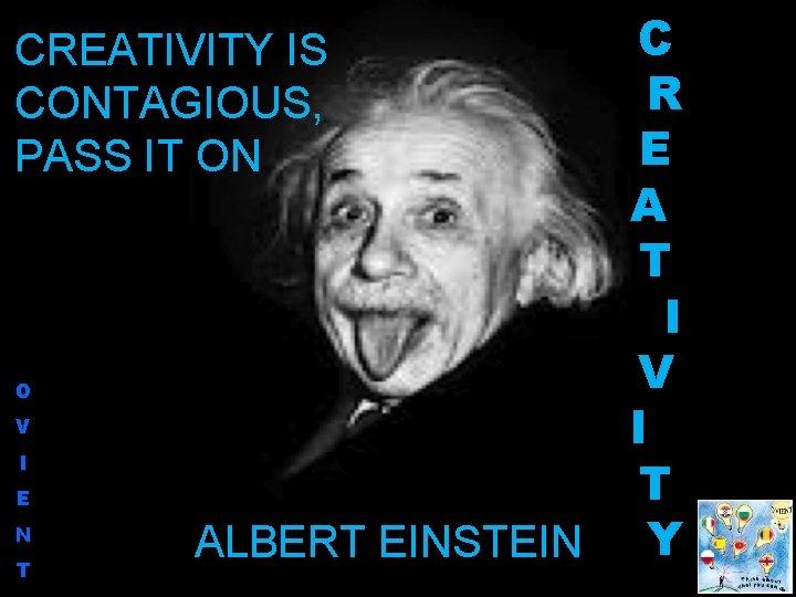 CREATIVITY IS CONTAGIOUS, PASS IT ON O V I E N T ALBERT EINSTEIN