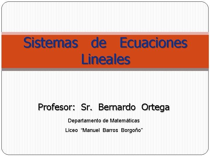 """Sistemas de Ecuaciones Lineales Profesor: Sr. Bernardo Ortega Departamento de Matemáticas Liceo """"Manuel Barros"""