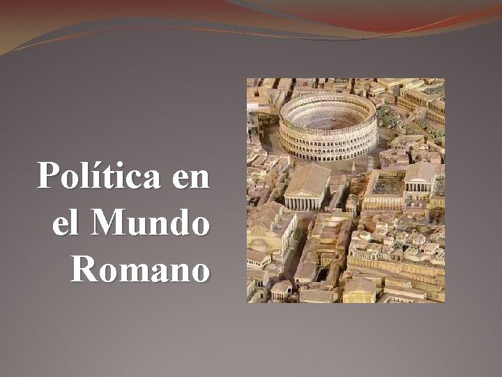 Política en el Mundo Romano