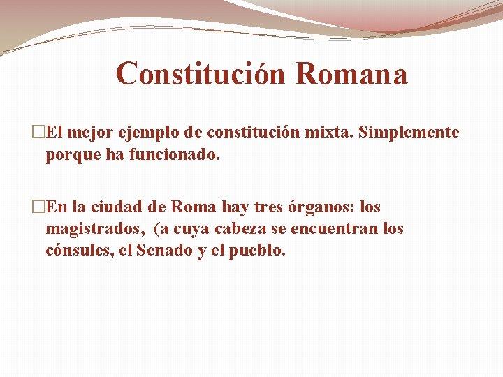 Constitución Romana �El mejor ejemplo de constitución mixta. Simplemente porque ha funcionado. �En la