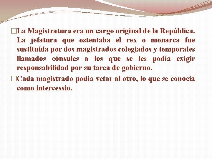 �La Magistratura era un cargo original de la República. La jefatura que ostentaba el
