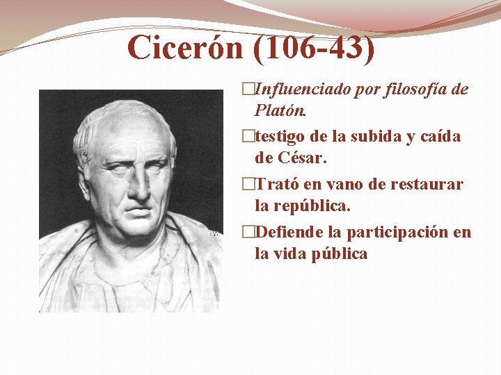 Cicerón (106 -43) �Influenciado por filosofía de Platón. �testigo de la subida y caída