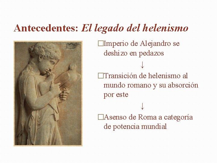 Antecedentes: El legado del helenismo �Imperio de Alejandro se deshizo en pedazos ↓ �Transición